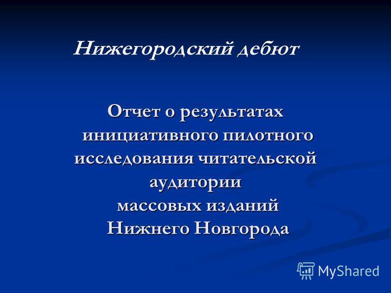 Отчет о результатах инициативного пилотного исследования читательской аудитории массовых изданий Нижнего Новгорода Нижегородский дебют