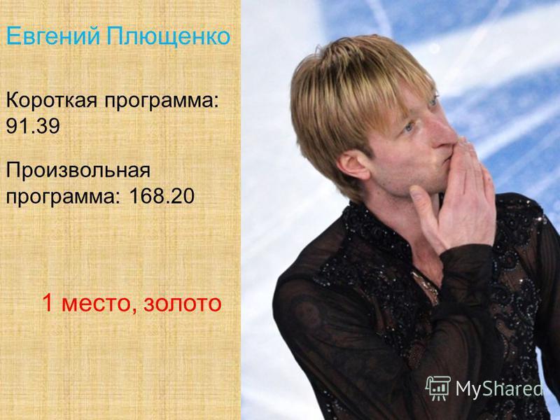 Евгений Плющенко Короткая программа: 91.39 Произвольная программа: 168.20 1 место, золото
