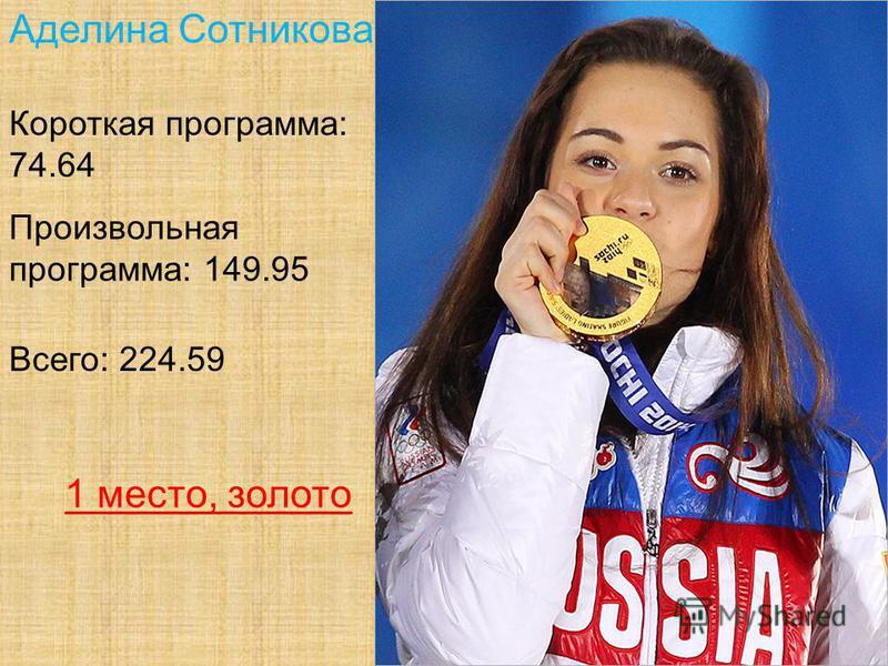 Аделина Сотникова Короткая программа: 74.64 Произвольная программа: 149.95 Всего: 224.59 1 место, золото