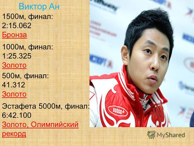 Виктор Ан 1500 м, финал: 2:15.062 Бронза 1000 м, финал: 1:25.325 Золото 500 м, финал: 41.312 Золото Эстафета 5000 м, финал: 6:42.100 Золото, Олимпийский рекорд