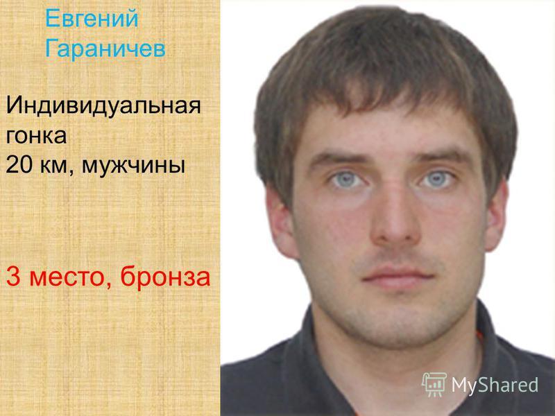 Евгений Гараничев Индивидуальная гонка 20 км, мужчины 3 место, бронза