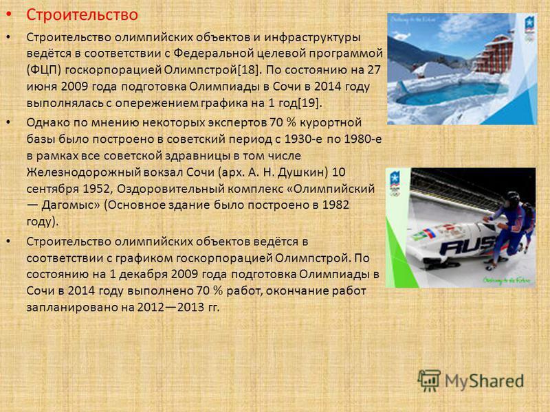 Строительство Строительство олимпийских объектов и инфраструктуры ведётся в соответствии с Федеральной целевой программой (ФЦП) госкорпорацией Олимпстрой[18]. По состоянию на 27 июня 2009 года подготовка Олимпиады в Сочи в 2014 году выполнялась с опе