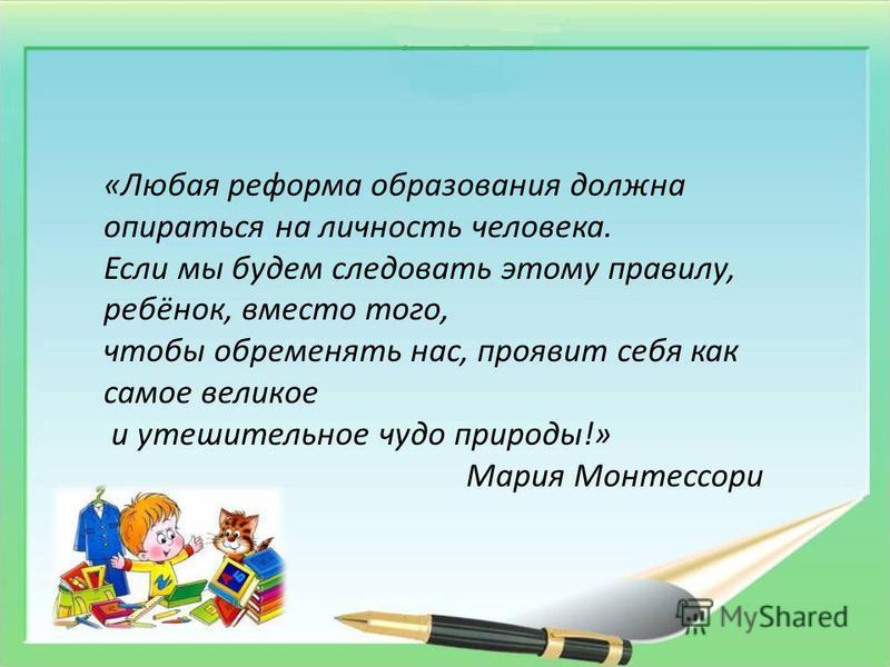 «Любая реформа образования должна опираться на личность человека. Если мы будем следовать этому правилу, ребёнок, вместо того, чтобы обременять нас, проявит себя как самое великое и утешительное чудо природы!» Мария Монтессори