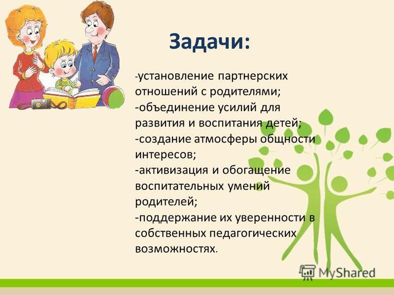 Задачи: - установление партнерских отношений с родителями; -объединение усилий для развития и воспитания детей; -создание атмосферы общности интересов; -активизация и обогащение воспитательных умений родителей; -поддержание их уверенности в собственн