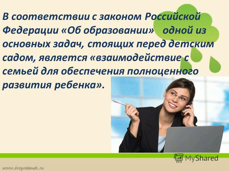 В соответствии с законом Российской Федерации «Об образовании» одной из основных задач, стоящих перед детским садом, является «взаимодействие с семьей для обеспечения полноценного развития ребенка».
