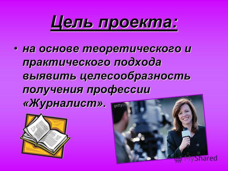Цель проекта: на основе теоретического и практического подхода выявить целесообразность получения профессии «Журналист».на основе теоретического и практического подхода выявить целесообразность получения профессии «Журналист».