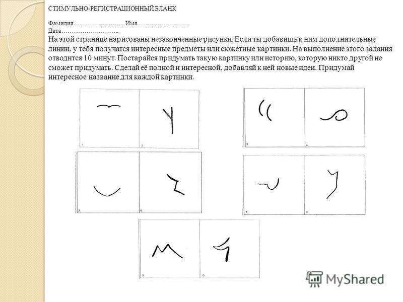 СТИМУЛЬНО-РЕГИСТРАЦИОННЫЙ БЛАНК Фамилия……………………. Имя…………………….. Дата………………………. На этой странице нарисованы незаконченные рисунки. Если ты добавишь к ним дополнительные линии, у тебя получатся интересные предметы или сюжетные картинки. На выполнение эт