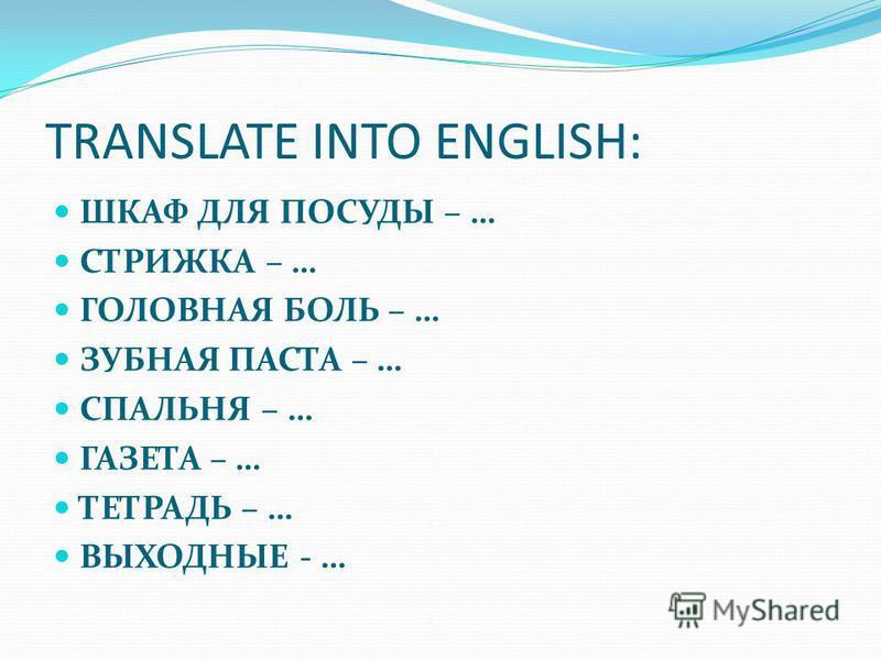 TRANSLATE INTO ENGLISH: ШКАФ ДЛЯ ПОСУДЫ – … СТРИЖКА – … ГОЛОВНАЯ БОЛЬ – … ЗУБНАЯ ПАСТА – … СПАЛЬНЯ – … ГАЗЕТА – … ТЕТРАДЬ – … ВЫХОДНЫЕ - …
