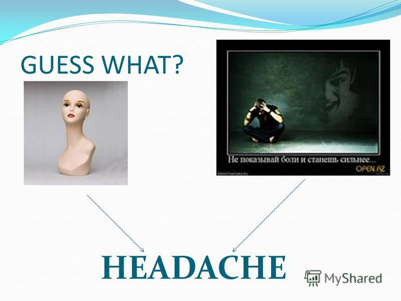 GUESS WHAT? HEADACHE
