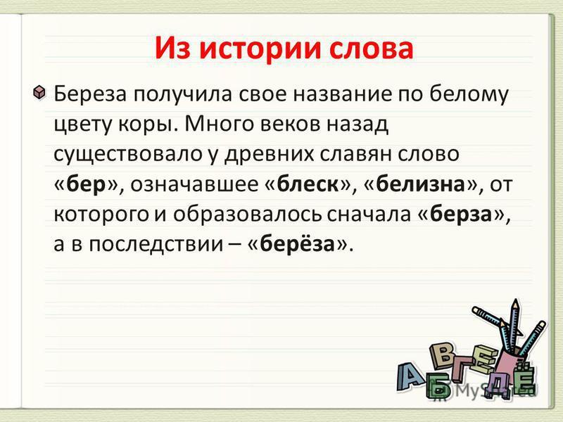 Береза получила свое название по белому цвету коры. Много веков назад существовало у древних славян слово «бер», означавшее «блеск», «белизна», от которого и образовалось сначала «береза», а в последствии – «берёза».