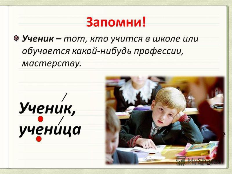 Ученик – тот, кто учится в школе или обучается какой-нибудь профессии, мастерству. Ученик, ученица