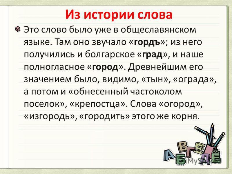 Это слово было уже в общеславянском языке. Там оно звучало «гордъ»; из него получились и болгарское «град», и наше полногласное «город». Древнейшим его значением было, видимо, «тын», «ограда», а потом и «обнесенный частоколом поселок», «крепостца». С