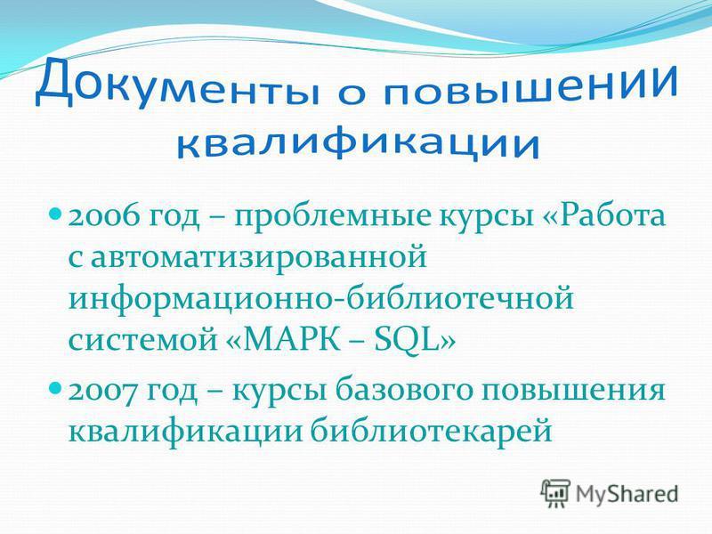 2006 год – проблемные курсы «Работа с автоматизированной информационно-библиотечной системой «МАРК – SQL» 2007 год – курсы базового повышения квалификации библиотекарей