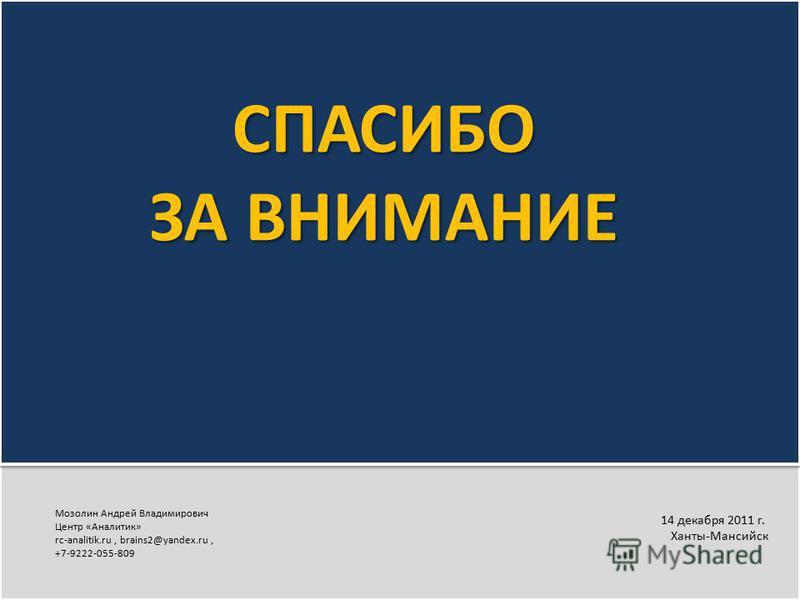 14 декабря 2011 г. Ханты-Мансийск Мозолин Андрей Владимирович Центр «Аналитик» rc-analitik.ru, brains2@yandex.ru, +7-9222-055-809 СПАСИБО ЗА ВНИМАНИЕ