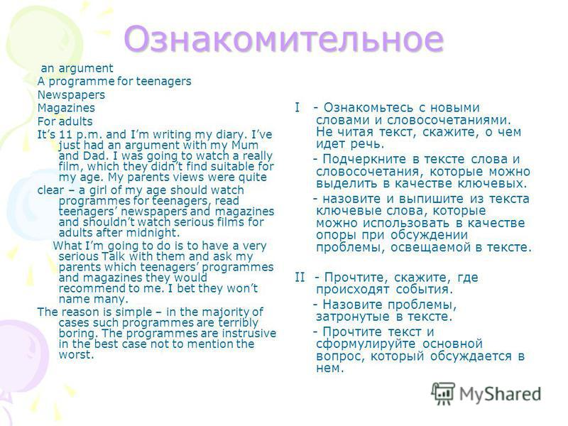 Ознакомительное an argument A programme for teenagers Newspapers Magazines For adults Its 11 p.m. and Im writing my diary. Ive just had an argument with my Mum and Dad. I was going to watch a really film, which they didnt find suitable for my age. My