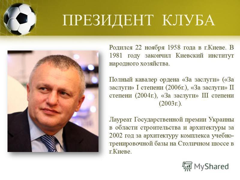 ПРЕЗИДЕНТ КЛУБА Родился 22 ноября 1958 года в г.Киеве. В 1981 году закончил Киевский институт народного хозяйства. Полный кавалер ордена «За заслуги» («За заслуги» I степени (2006 г.), «За заслуги» II степени (2004 г.), «За заслуги» III степени (2003