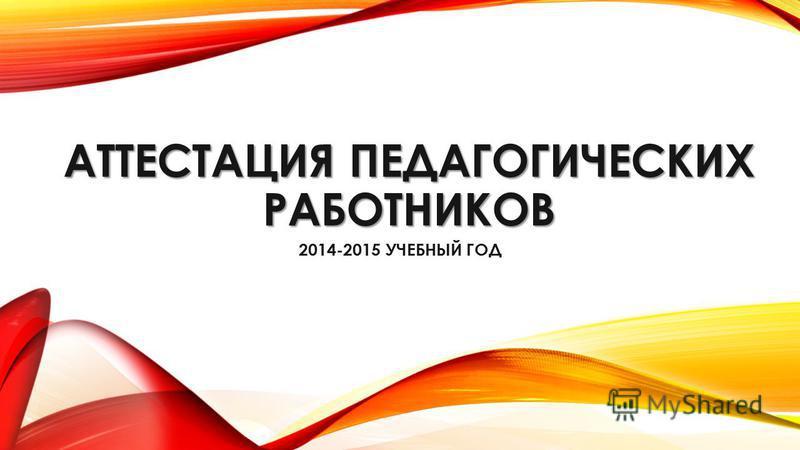 АТТЕСТАЦИЯ ПЕДАГОГИЧЕСКИХ РАБОТНИКОВ 2014-2015 УЧЕБНЫЙ ГОД