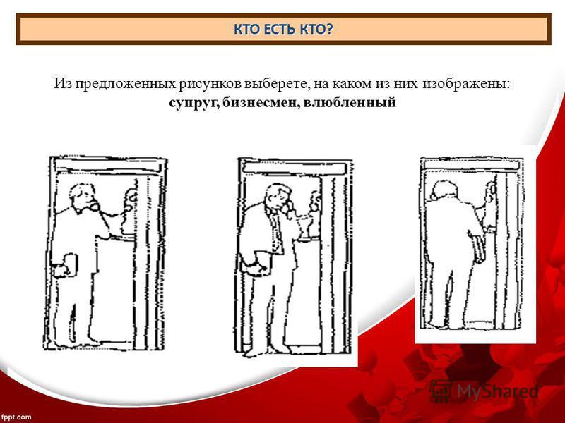КТО ЕСТЬ КТО? Из предложенных рисунков выберете, на каком из них изображены: супруг, бизнесмен, влюбленный