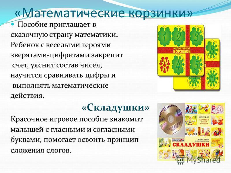«Математические корзинки» Пособие приглашает в сказочную страну математики. Ребенок с веселыми героями зверятами-цифрятами закрепит счет, уяснит состав чисел, научится сравнивать цифры и выполнять математические действия. «Складушки» Красочное игрово