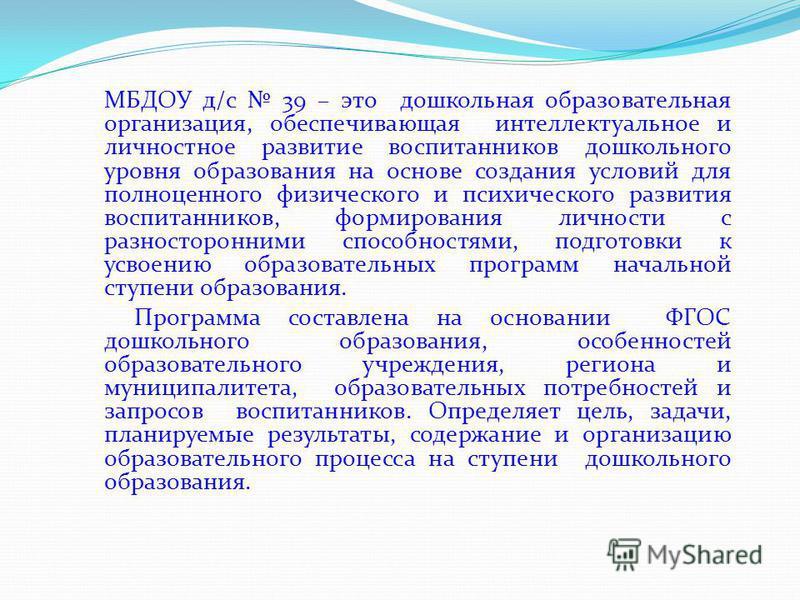 МБДОУ д/с 39 – это дошкольная образовательная организация, обеспечивающая интеллектуальное и личностное развитие воспитанников дошкольного уровня образования на основе создания условий для полноценного физического и психического развития воспитаннико