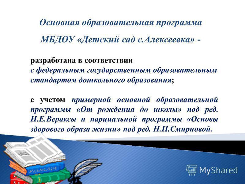 Основная образовательная программа МБДОУ «Детский сад с.Алексеевка» - разработана в соответствии с федеральным государственным образовательным стандартом дошкольного образования; с учетом примерной основной образовательной программы «От рождения до ш