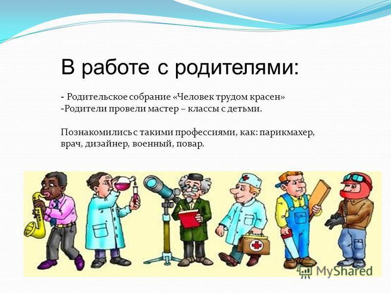 В работе с родителями: - Родительское собрание «Человек трудом красен» -Родители провели мастер – классы с детьми. Познакомились с такими профессиями, как: парикмахер, врач, дизайнер, военный, повар.