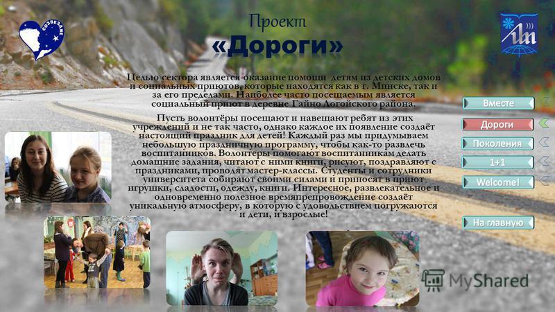Целью сектора является оказание помощи детям из детских домов и социальных приютов, которые находятся как в г. Минске, так и за его пределами. Наиболее часто посещаемым является социальный приют в деревне Гайно Логойского района. Пусть волонтёры посе