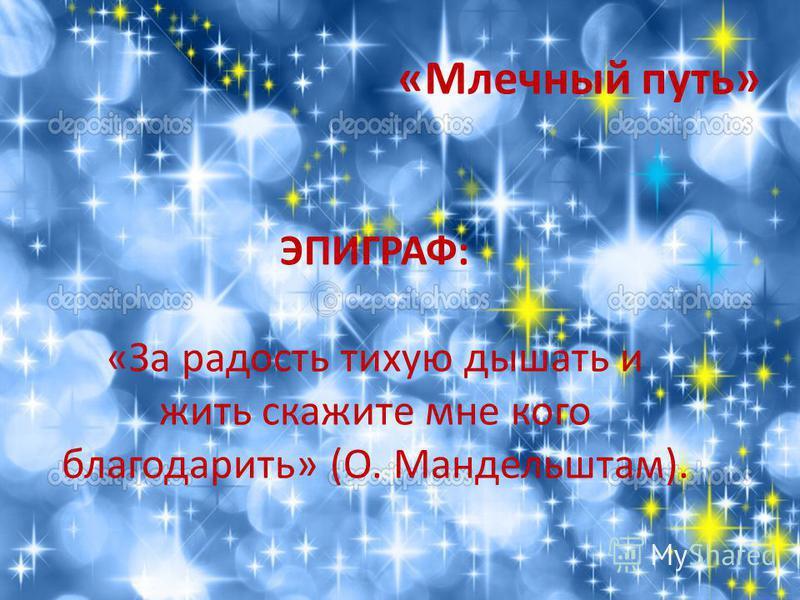 «Млечный путь» ЭПИГРАФ: «За радость тихую дышать и жить скажите мне кого благодарить» (О. Мандельштам).