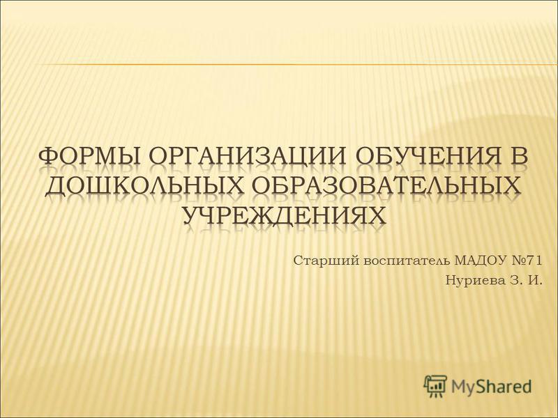 Старший воспитатель МАДОУ 71 Нуриева З. И.