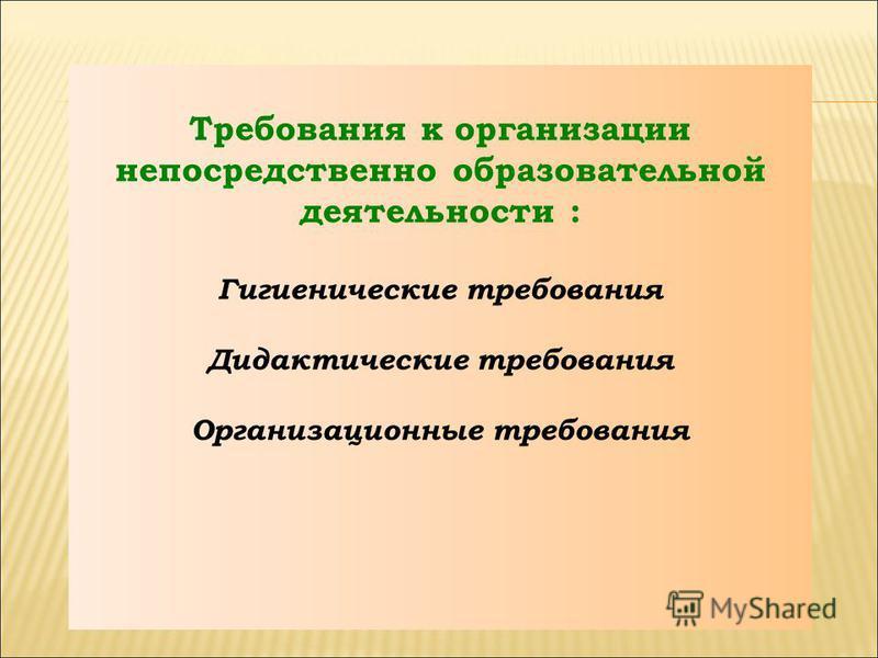 Требования к организации непосредственно образовательной деятельности : Гигиенические требования Дидактические требования Организационные требования