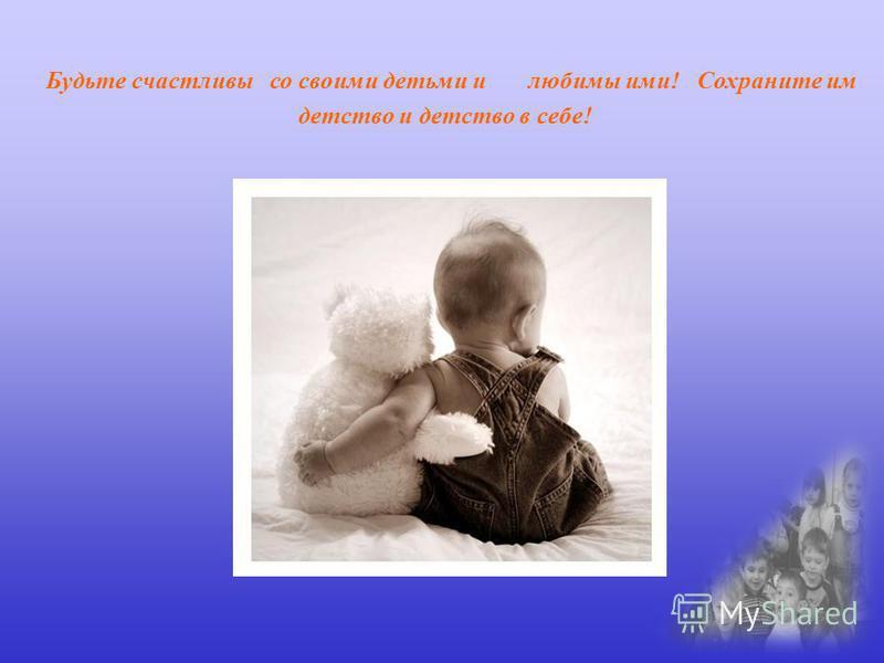 Будьте счастливы со своими детьми и любимы ими! Сохраните им детство и детство в себе!