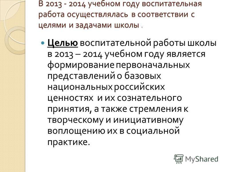 В 2013 - 2014 учебном году воспитательная работа осуществлялась в соответствии с целями и задачами школы. Целью воспитательной работы школы в 2013 – 2014 учебном году является формирование первоначальных представлений о базовых национальных российски