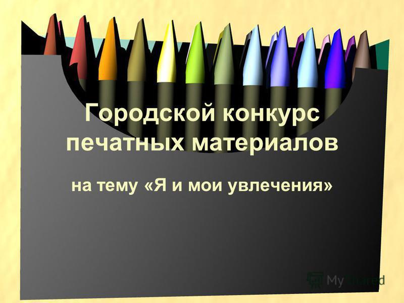 Городской конкурс печатных материалов на тему «Я и мои увлечения»