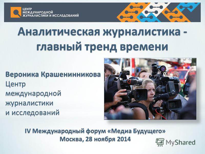 Аналитическая журналистика - главный тренд времени Вероника Крашенинникова Центр международной журналистики и исследований IV Международный форум «Медиа Будущего» Москва, 28 ноября 2014