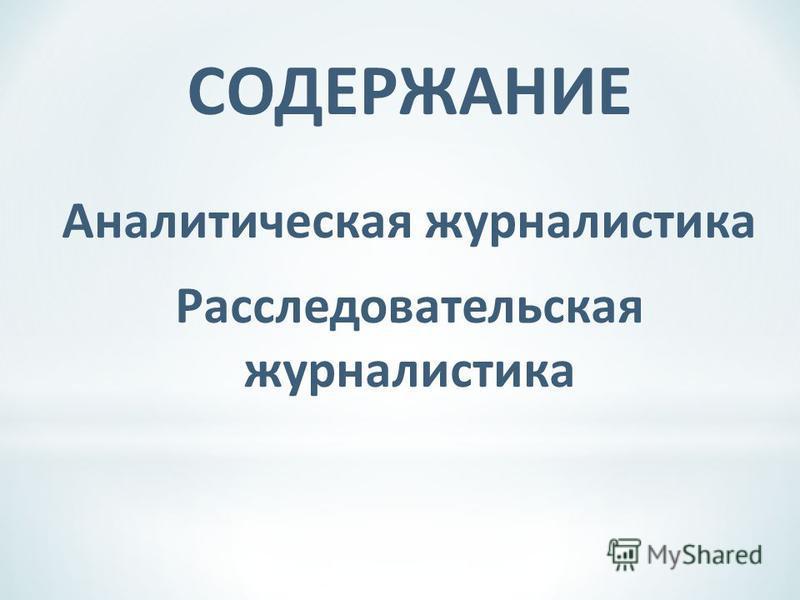 СОДЕРЖАНИЕ Аналитическая журналистика Расследовательская журналистика