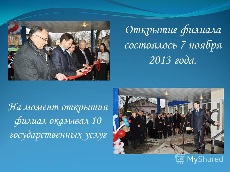 Открытие филиала состоялось 7 ноября 2013 года. На момент открытия филиал оказывал 10 государственных услуг