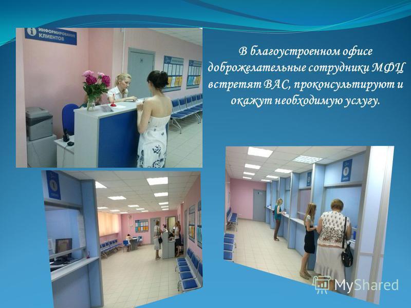 В благоустроенном офисе доброжелательные сотрудники МФЦ встретят ВАС, проконсультируют и окажут необходимую услугу.