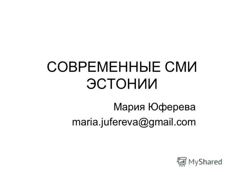 СОВРЕМЕННЫЕ СМИ ЭСТОНИИ Мария Юферева maria.jufereva@gmail.com