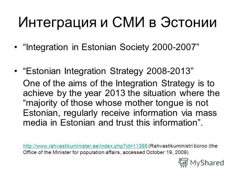Интеграция и СМИ в Эстонии Integration in Estonian Society 2000-2007 Estonian Integration Strategy 2008-2013 One of the aims of the Integration Strategy is to achieve by the year 2013 the situation where the majority of those whose mother tongue is n