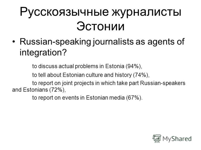 Русскоязычные журналисты Эстонии Russian-speaking journalists as agents of integration? to discuss actual problems in Estonia (94%), to tell about Estonian culture and history (74%), to report on joint projects in which take part Russian-speakers and