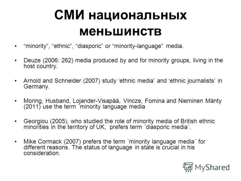 СМИ национальных меньшинств minority, ethnic, diasporic or minority-language media. Deuze (2006: 262) media produced by and for minority groups, living in the host country. Arnold and Schneider (2007) study ethnic media and ethnic journalists in Germ