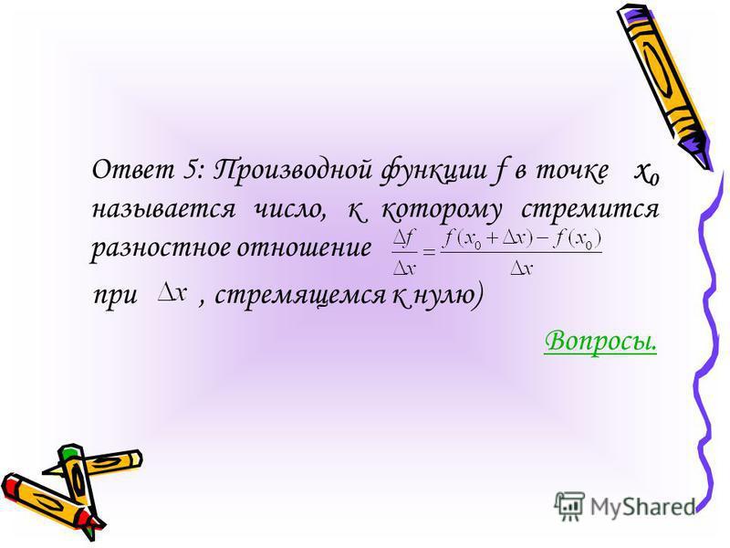 Ответ 5: Производной функции f в точке х 0 называется число, к которому стремится разностное отношение при, стремящемся к нулю) Вопросы.
