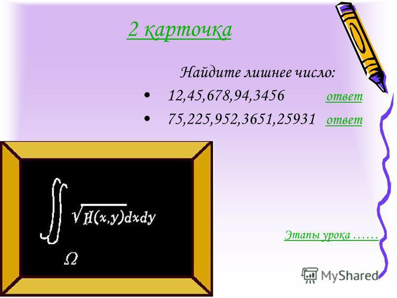 2 карточка Найдите лишнее число: 12,45,678,94,3456 ответ ответ 75,225,952,3651,25931 ответ ответ Этапы урока ……