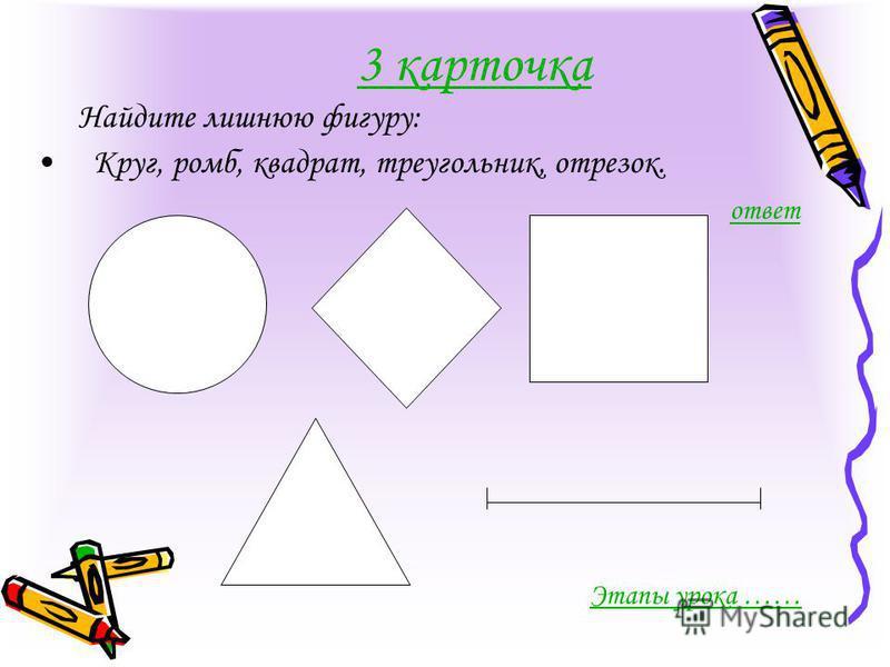 3 карточка Найдите лишнюю фигуру: Круг, ромб, квадрат, треугольник, отрезок. ответ Этапы урока ……