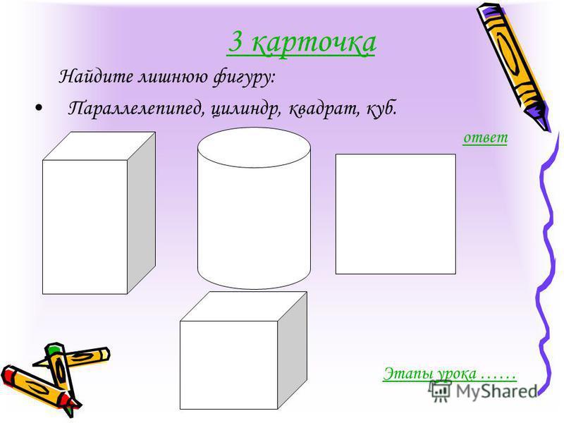 3 карточка Найдите лишнюю фигуру: Параллелепипед, цилиндр, квадрат, куб. ответ Этапы урока ……