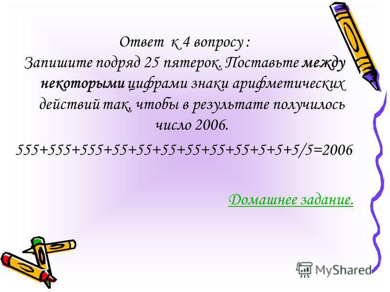 Ответ к 4 вопросу : Запишите подряд 25 пятерок. Поставьте между некоторыми цифрами знаки арифметических действий так, чтобы в результате получилось число 2006. 555+555+555+55+55+55+55+55+55+5+5+5/5=2006 Домашнее задание.