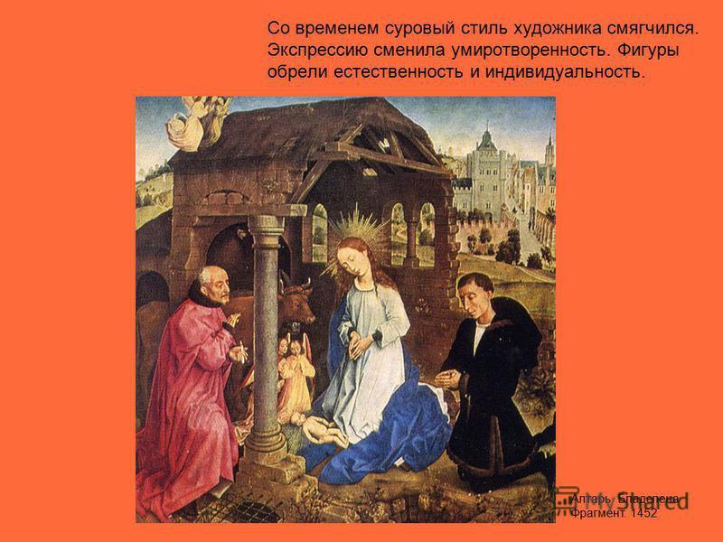 Со временем суровый стиль художника смягчился. Экспрессию сменила умиротворенность. Фигуры обрели естественность и индивидуальность. Алтарь Бладелена Фрагмент. 1452