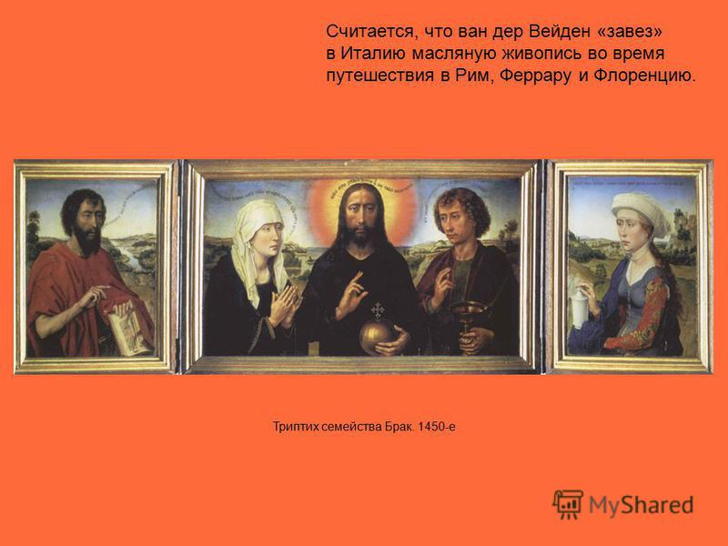 Считается, что ван дер Вейден «завез» в Италию масляную живопись во время путешествия в Рим, Феррару и Флоренцию. Триптих семейства Брак. 1450-е