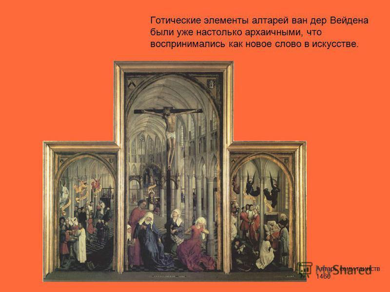 Готические элементы алтарей ван дер Вейдена были уже настолько архаичными, что воспринимались как новое слово в искусстве. Алтарь семи таинств 1460
