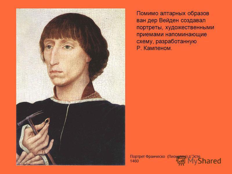 Помимо алтарных образов ван дер Вейден создавал портреты, художественными приемами напоминающие схему, разработанную Р. Кампеном. Портрет Франческо (Лионелло) д Эсте 1460